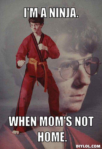 karate-kyle-meme-generator-i-m-a-ninja-when-mom-s-not-home-3be795